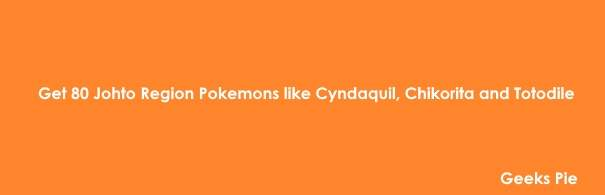 Get 80 Johto Region Pokemons like Cyndaquil, Chikorita and Totodile