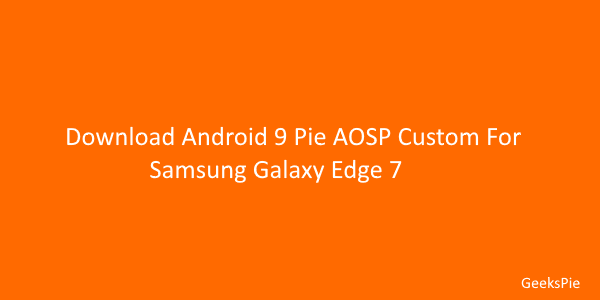 Download android 9 pie AOSP Custom ROM for galaxy s7 edge