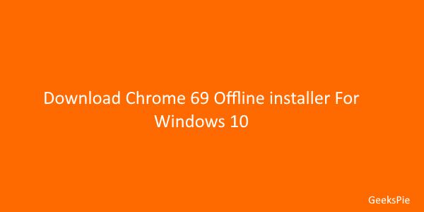 Download chrome 69 Offline installer for windows 10