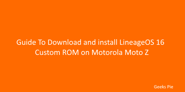 Guide To Download and install LineageOS 16 Custom ROM on Motorola Moto Z