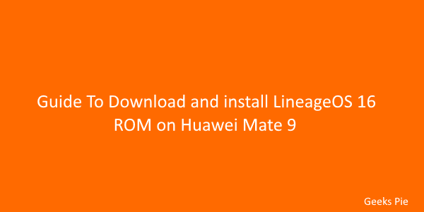 Guide To Download and install LineageOS 16 ROM on Huawei Mate 9