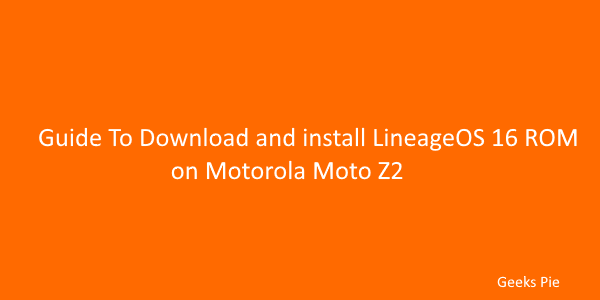 Guide To Download and install LineageOS 16 ROM on Motorola Moto Z2