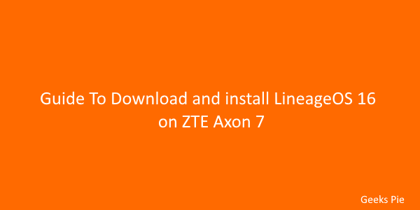 Guide To Download and install lineageOS 16 on ZTE Axon 7