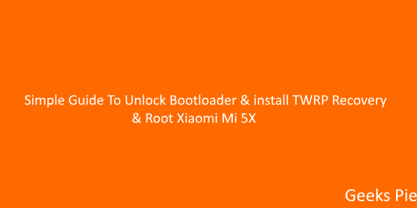 Simple Guide To Unlock Bootloader & install TWRP Recovery & Root Xiaomi Mi 5X