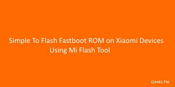 Simple To Flash Fastboot ROM on Xiaomi Devices Using Mi Flash Tool