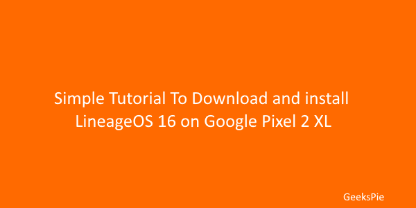 Simple guide to download and install LineageOS 16 on Google pixel 2 XL