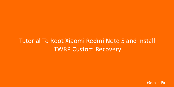 Tutorial To Root Xiaomi Redmi Note 5 and install TWRP Recovery