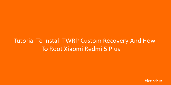 Tutorial To install twrp recovery and root your xiaomi redmi 5 plus