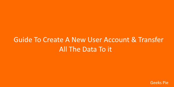 Guide To Create A New User Account & Transfer All The Data To it