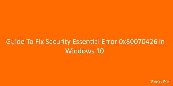 Guide To Fix Security Essential Error 0x80070426 in Windows 10