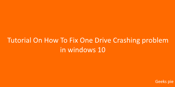 Tutorial On How To Fix One Drive Crashing problem in windows 10