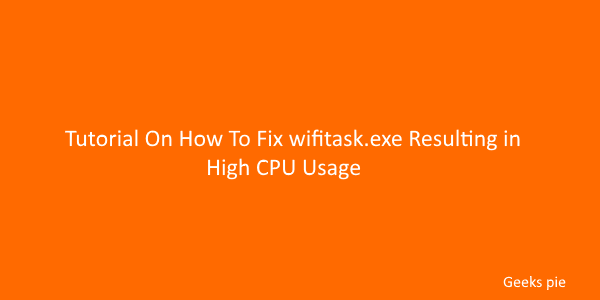 Tutorial On How To Fix wifitask.exe Resulting in High CPU Usage